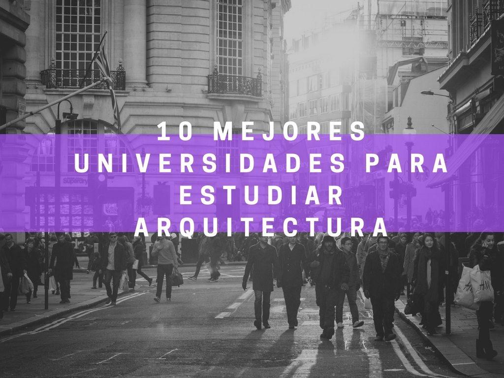 Las mejores universidades para estudiar arquitectura for Universidades que ofrecen arquitectura